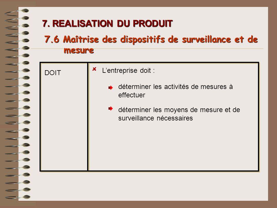 7. REALISATION DU PRODUIT DOIT Lentreprise doit : 7.6 Ma î trise des dispositifs de surveillance et de mesure déterminer les activités de mesures à ef