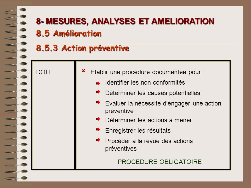 8- MESURES, ANALYSES ET AMELIORATION Etablir une procédure documentée pour : Identifier les non-conformités Déterminer les causes potentielles Evaluer