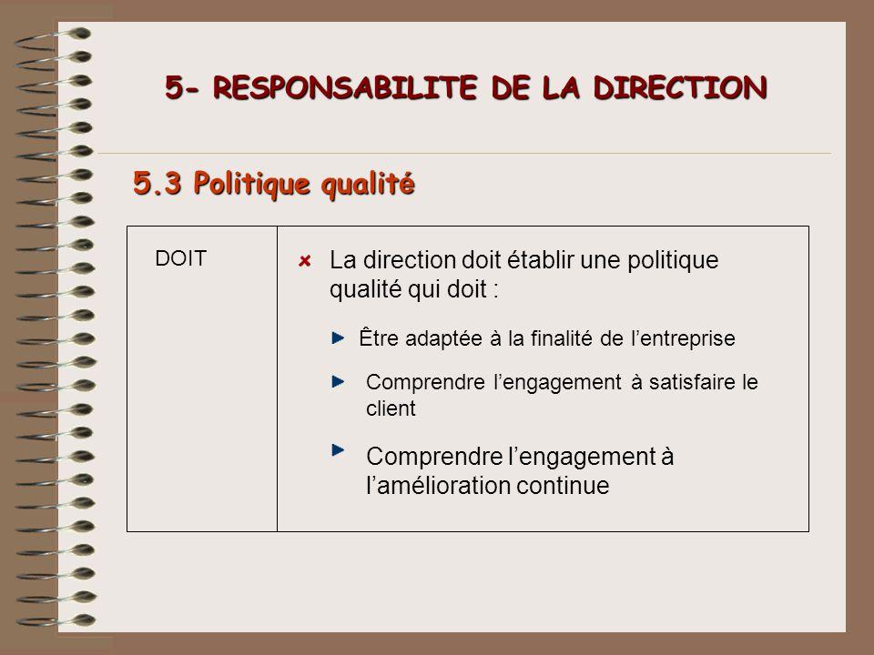 DOIT 5- RESPONSABILITE DE LA DIRECTION 5- RESPONSABILITE DE LA DIRECTION 5.3 Politique qualit é La direction doit établir une politique qualité qui do