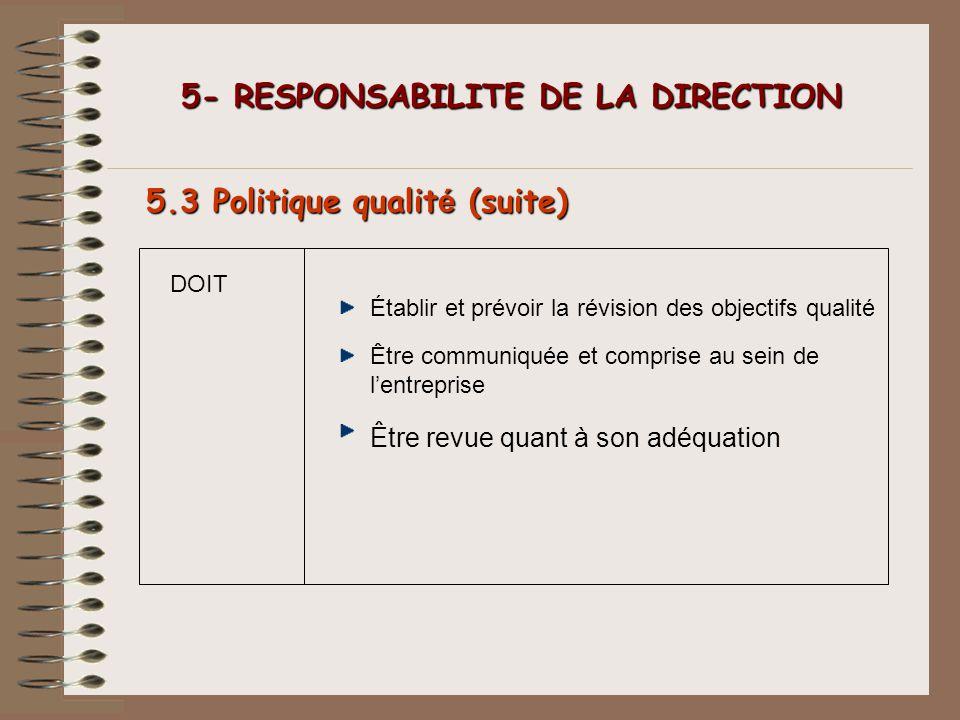 DOIT 5- RESPONSABILITE DE LA DIRECTION 5- RESPONSABILITE DE LA DIRECTION 5.3 Politique qualit é (suite) Établir et prévoir la révision des objectifs q