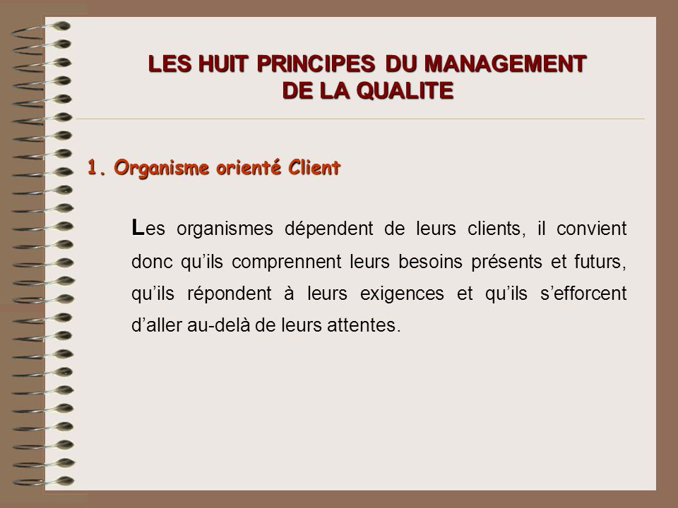 LES HUIT PRINCIPES DU MANAGEMENT DE LA QUALITE 1. Organisme orienté Client L L es organismes dépendent de leurs clients, il convient donc quils compre