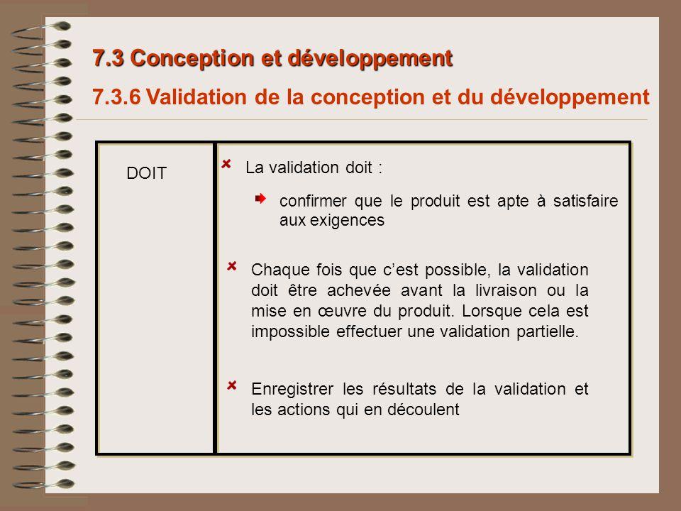 7.3 Conception et développement La validation doit : confirmer que le produit est apte à satisfaire aux exigences Enregistrer les résultats de la vali