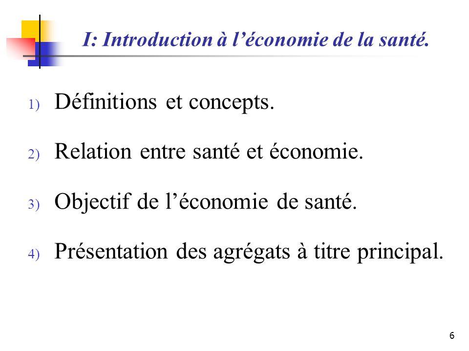 I: Introduction à léconomie de la santé. 1) Définitions et concepts. 2) Relation entre santé et économie. 3) Objectif de léconomie de santé. 4) Présen