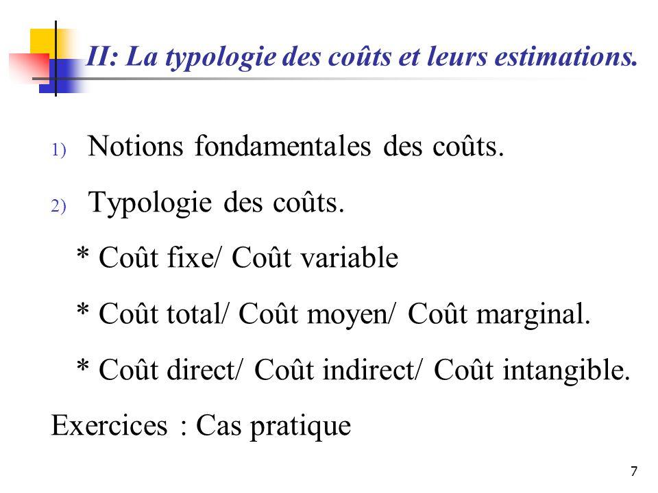 II: La typologie des coûts et leurs estimations. 1) Notions fondamentales des coûts. 2) Typologie des coûts. * Coût fixe/ Coût variable * Coût total/