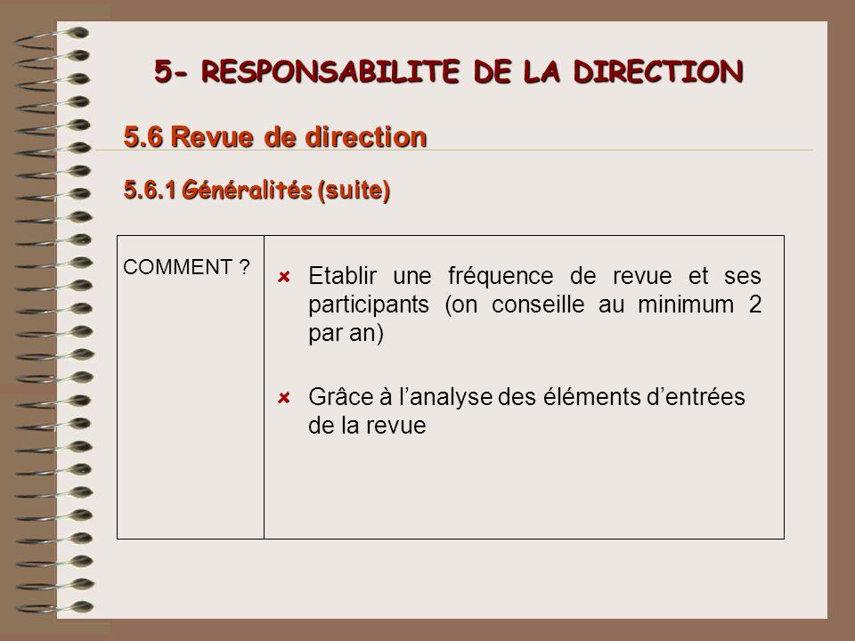 5- RESPONSABILITE DE LA DIRECTION 5- RESPONSABILITE DE LA DIRECTION 5.6.1 G é n é ralit é s (suite) 5.6 Revue de direction COMMENT ? Etablir une fréqu