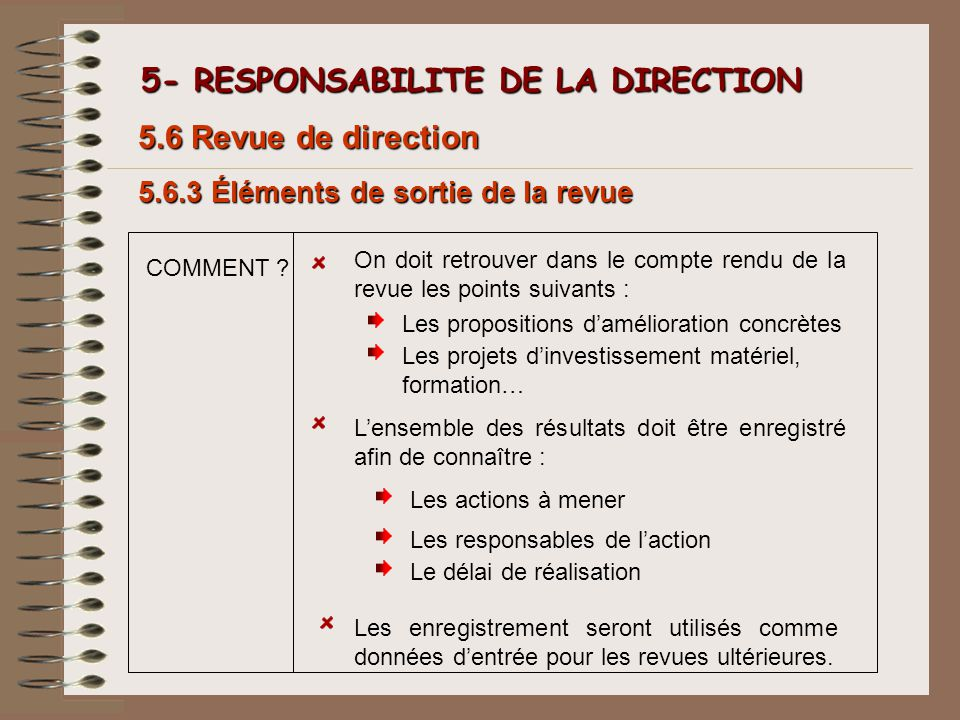 5- RESPONSABILITE DE LA DIRECTION 5- RESPONSABILITE DE LA DIRECTION 5.6.3 Éléments de sortie de la revue 5.6 Revue de direction COMMENT ? Les proposit