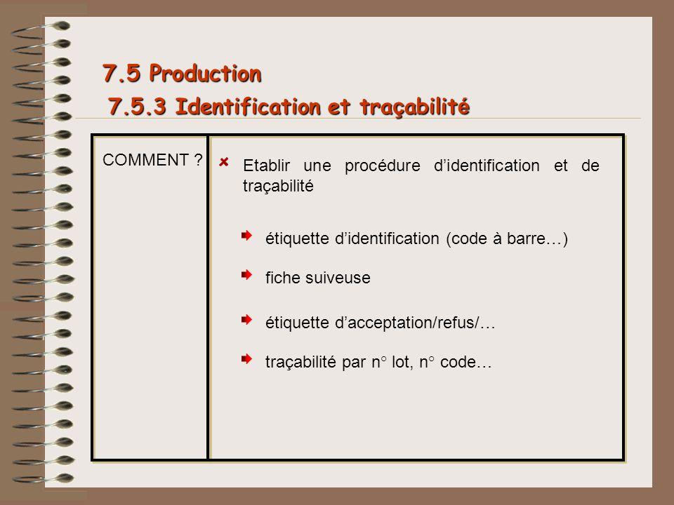 7.5.3 Identification et tra ç abilit é 7.5 Production COMMENT ? Etablir une procédure didentification et de traçabilité étiquette didentification (cod