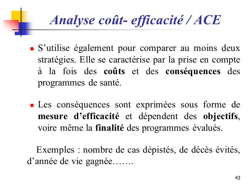 Analyse coût- efficacité / ACE Sutilise également pour comparer au moins deux stratégies. Elle se caractérise par la prise en compte à la fois des coû