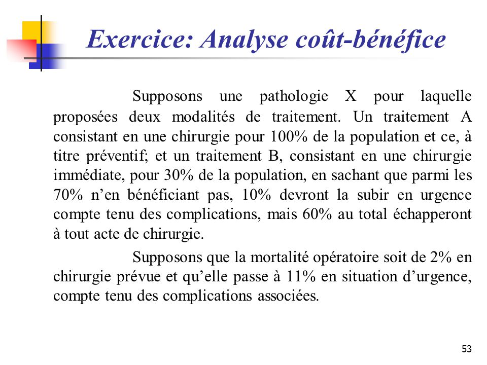 Exercice: Analyse coût-bénéfice Supposons une pathologie X pour laquelle proposées deux modalités de traitement. Un traitement A consistant en une chi