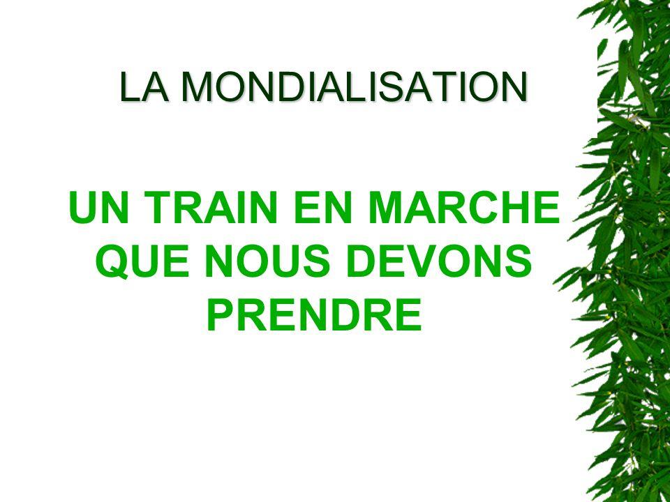 LA MONDIALISATION UN TRAIN EN MARCHE QUE NOUS DEVONS PRENDRE