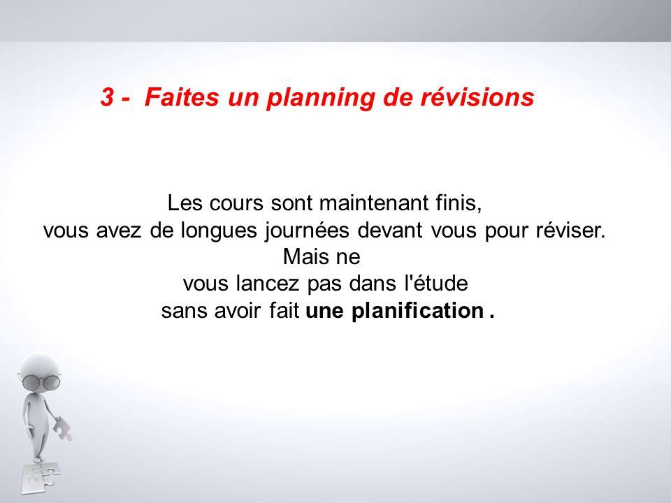 3 - Faites un planning de révisions Les cours sont maintenant finis, vous avez de longues journées devant vous pour réviser. Mais ne vous lancez pas d