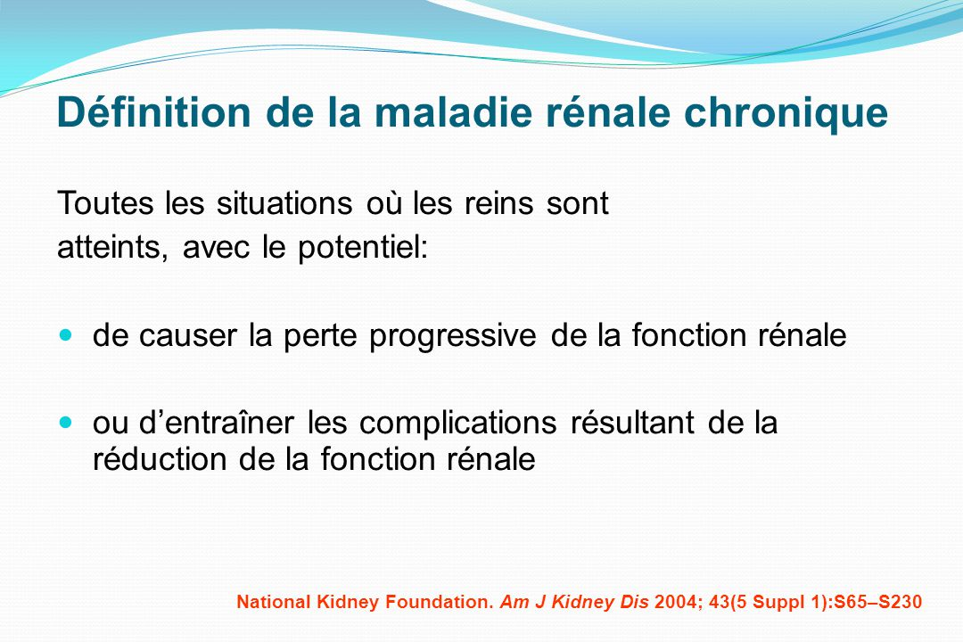 Définition de la maladie rénale chronique Toutes les situations où les reins sont atteints, avec le potentiel: de causer la perte progressive de la fo
