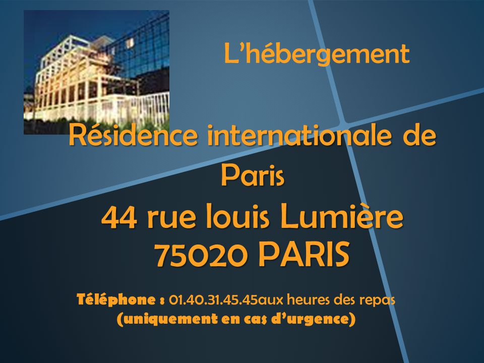Lhébergement Téléphone : 01.40.31.45.45aux heures des repas (uniquement en cas durgence) Résidence internationale de Paris 44 rue louis Lumière 75020