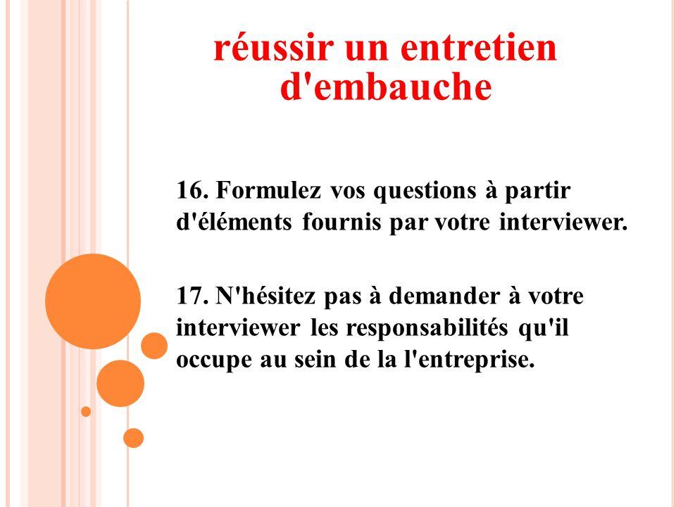 16. Formulez vos questions à partir d'éléments fournis par votre interviewer. 17. N'hésitez pas à demander à votre interviewer les responsabilités qu'