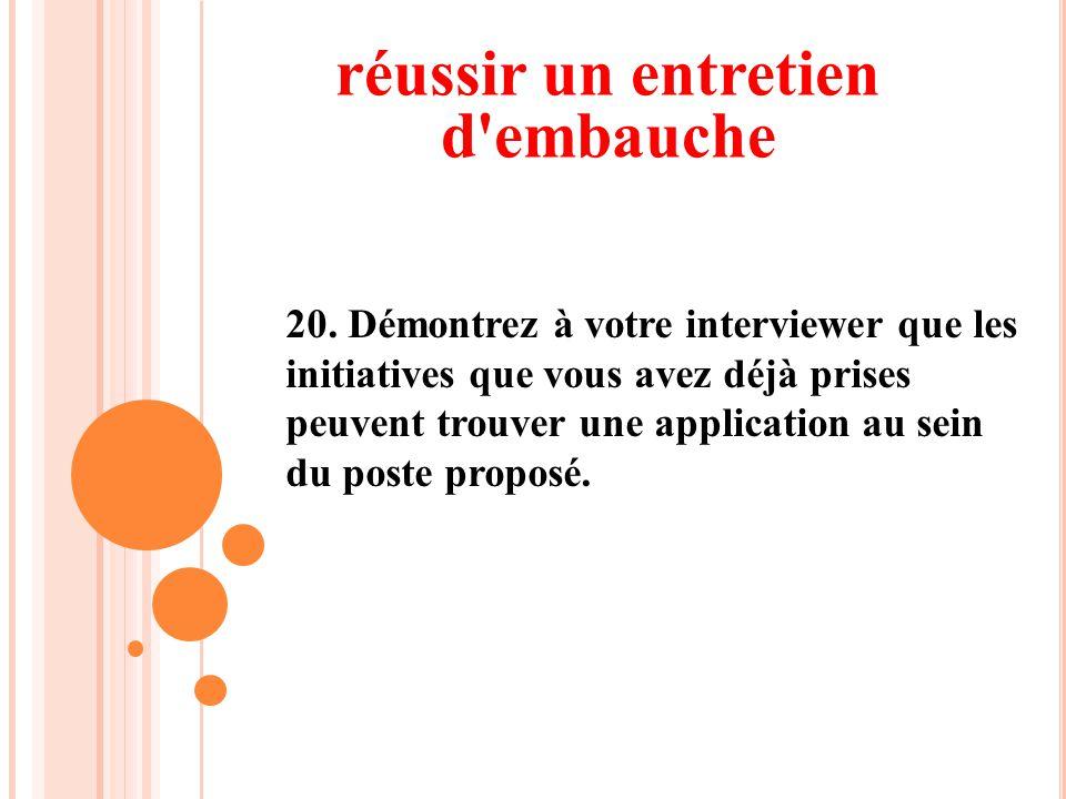 20. Démontrez à votre interviewer que les initiatives que vous avez déjà prises peuvent trouver une application au sein du poste proposé. réussir un e