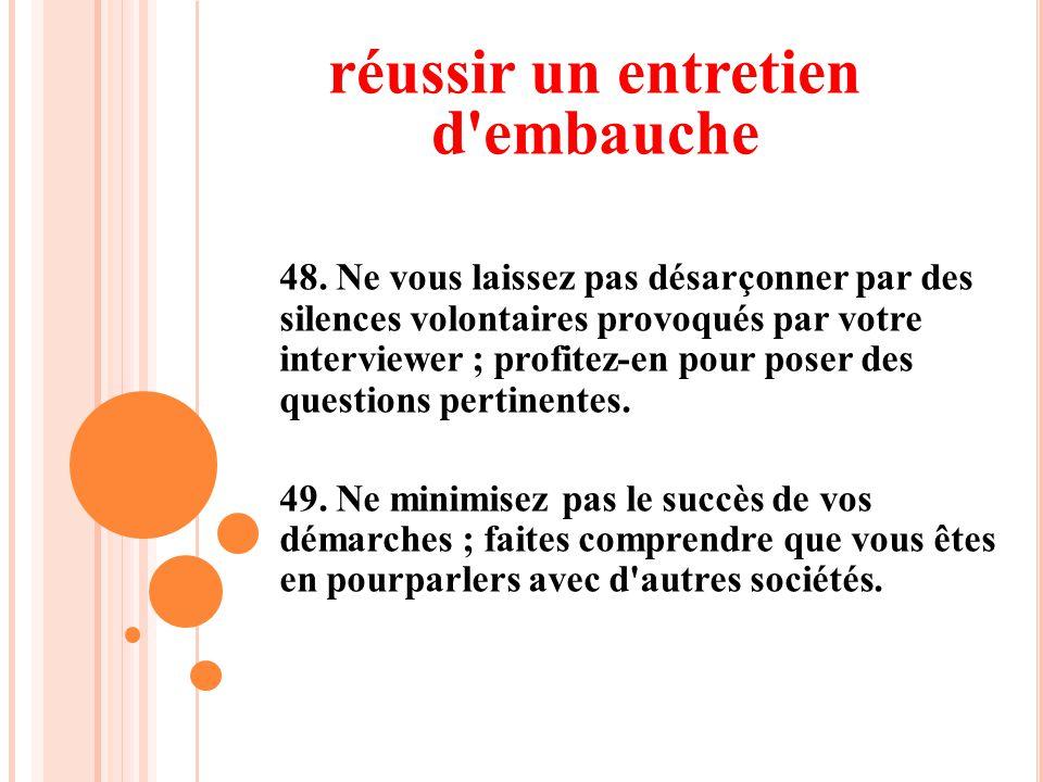 48. Ne vous laissez pas désarçonner par des silences volontaires provoqués par votre interviewer ; profitez-en pour poser des questions pertinentes. 4