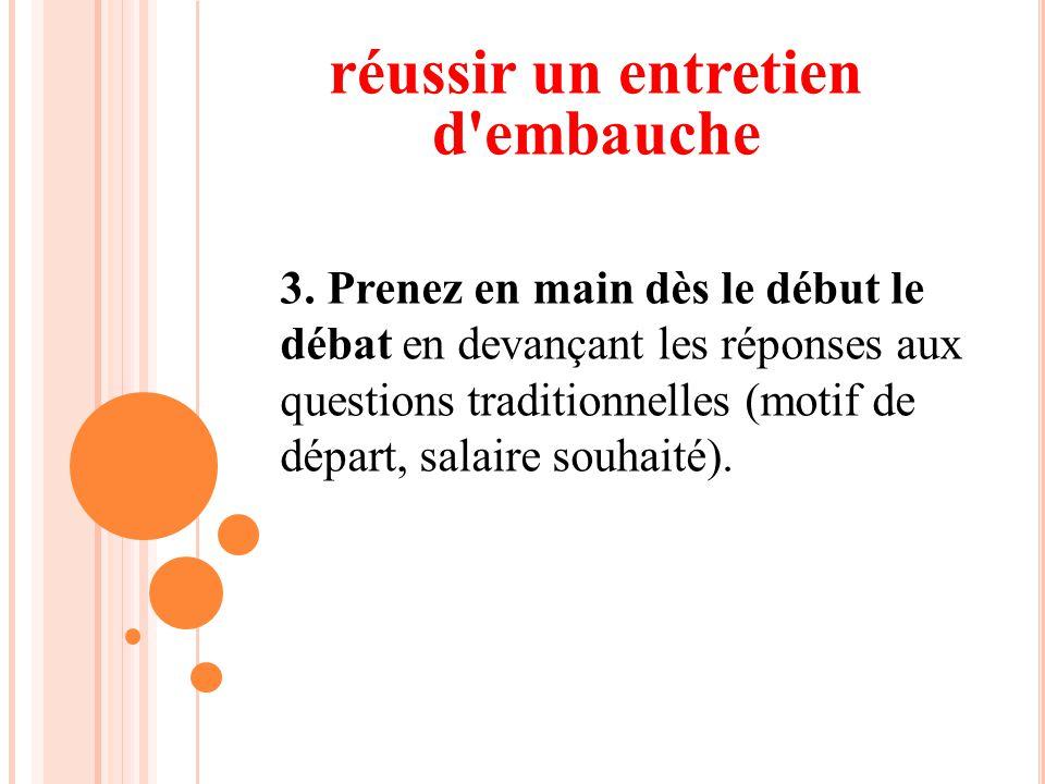 3. Prenez en main dès le début le débat en devançant les réponses aux questions traditionnelles (motif de départ, salaire souhaité). réussir un entret