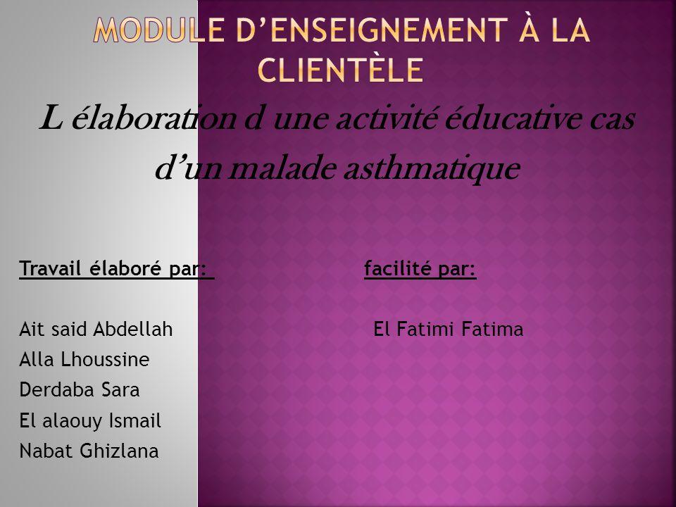 L élaboration d une activité éducative cas dun malade asthmatique Travail élaboré par: facilité par: Ait said Abdellah El Fatimi Fatima Alla Lhoussine Derdaba Sara El alaouy Ismail Nabat Ghizlana