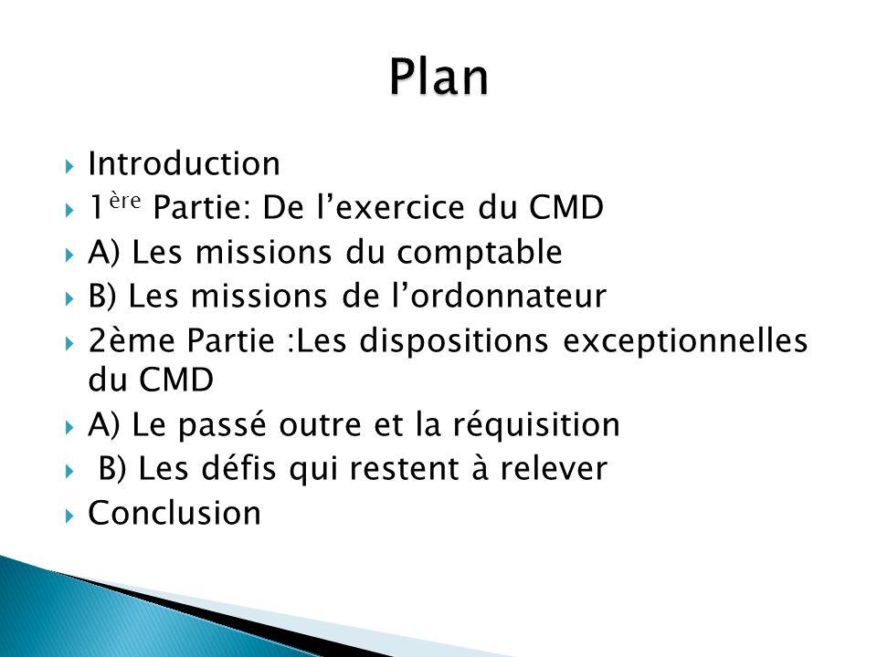 Introduction 1 ère Partie: De lexercice du CMD A) Les missions du comptable B) Les missions de lordonnateur 2ème Partie :Les dispositions exceptionnel