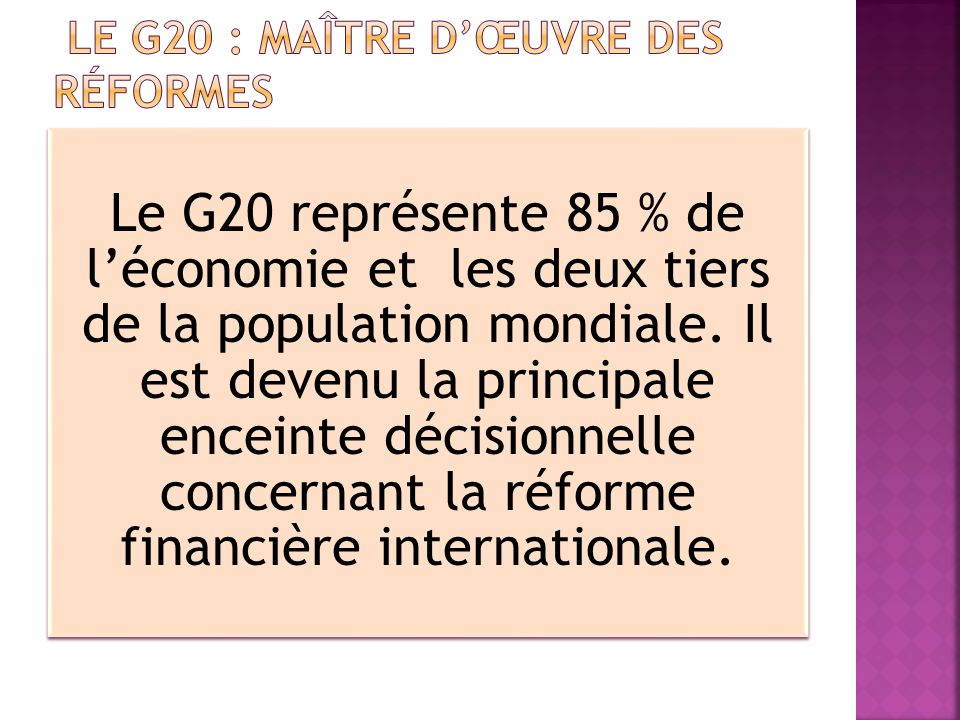 Le G20 représente 85 % de léconomie et les deux tiers de la population mondiale. Il est devenu la principale enceinte décisionnelle concernant la réfo