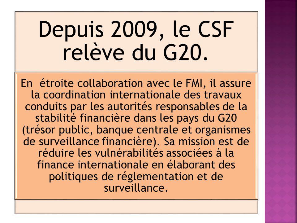 Depuis 2009, le CSF relève du G20. En étroite collaboration avec le FMI, il assure la coordination internationale des travaux conduits par les autorit
