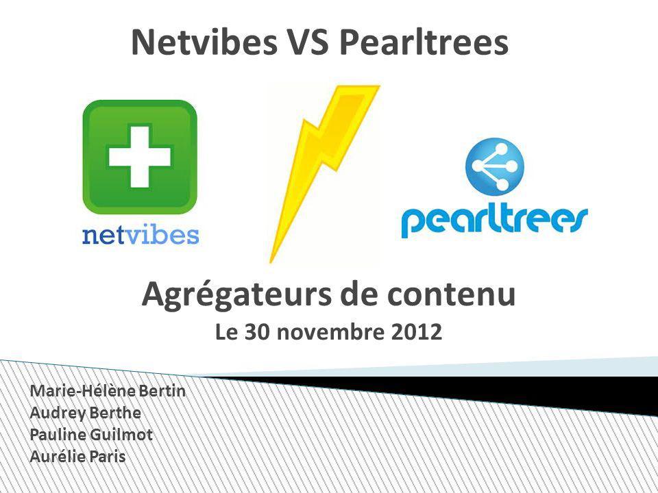 Netvibes VS Pearltrees Agrégateurs de contenu Le 30 novembre 2012 Marie-Hélène Bertin Audrey Berthe Pauline Guilmot Aurélie Paris