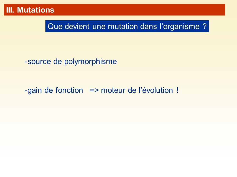 Que devient une mutation dans lorganisme ? III. Mutations -source de polymorphisme -gain de fonction=> moteur de lévolution !