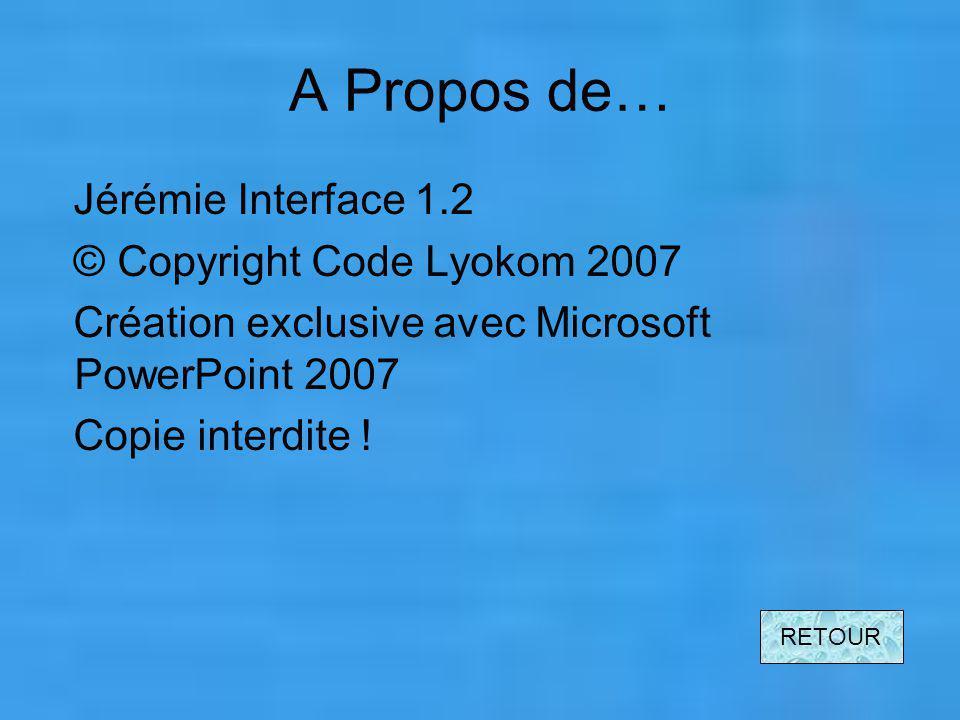 A Propos de… Jérémie Interface 1.2 © Copyright Code Lyokom 2007 Création exclusive avec Microsoft PowerPoint 2007 Copie interdite .