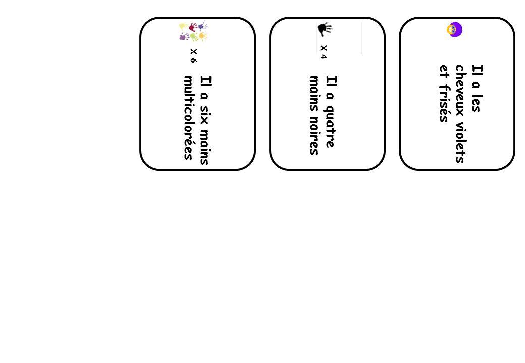 X 6 Il a six mains multicolorées X 4 Il a quatre mains noires Il a les cheveux violets et frisés
