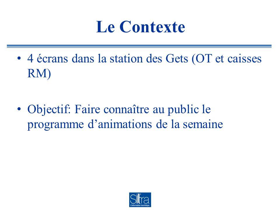 Le Contexte 4 écrans dans la station des Gets (OT et caisses RM) Objectif: Faire connaître au public le programme danimations de la semaine