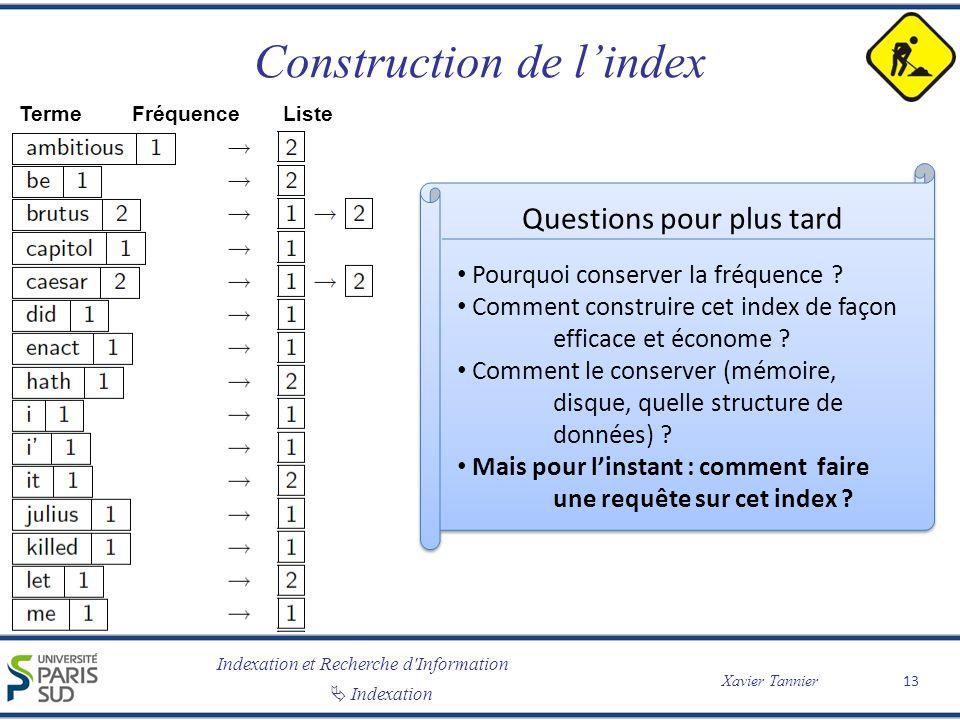 Indexation et Recherche d'Information Xavier Tannier Indexation Construction de lindex 13 TermeFréquence Liste Questions pour plus tard Pourquoi conse