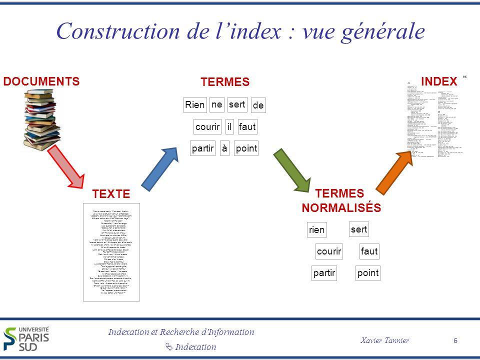 Indexation et Recherche d'Information Xavier Tannier Indexation Construction de lindex : vue générale 6 TEXTE Rien ne sert de courir; il faut partir à