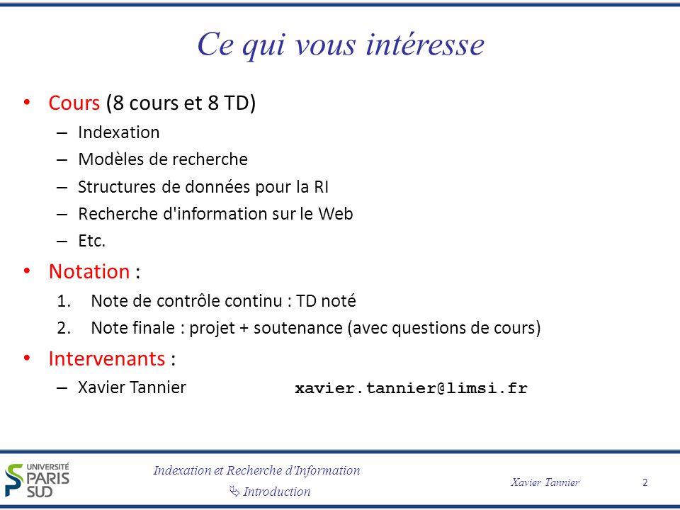 Introduction Xavier Tannier Ce qui vous intéresse Cours (8 cours et 8 TD) – Indexation – Modèles de recherche – Structures de données pour la RI – Recherche d information sur le Web – Etc.