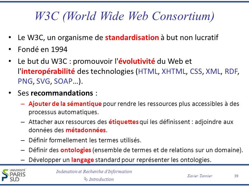 Indexation et Recherche d Information Introduction Xavier Tannier W3C (World Wide Web Consortium) Le W3C, un organisme de standardisation à but non lucratif Fondé en 1994 Le but du W3C : promouvoir l évolutivité du Web et l interopérabilité des technologies (HTML, XHTML, CSS, XML, RDF, PNG, SVG, SOAP…).