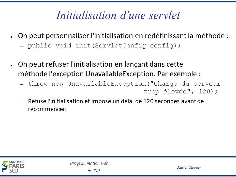 Programmation Web JSP Xavier Tannier Initialisation d'une servlet On peut personnaliser l'initialisation en redéfinissant la méthode : – public void i