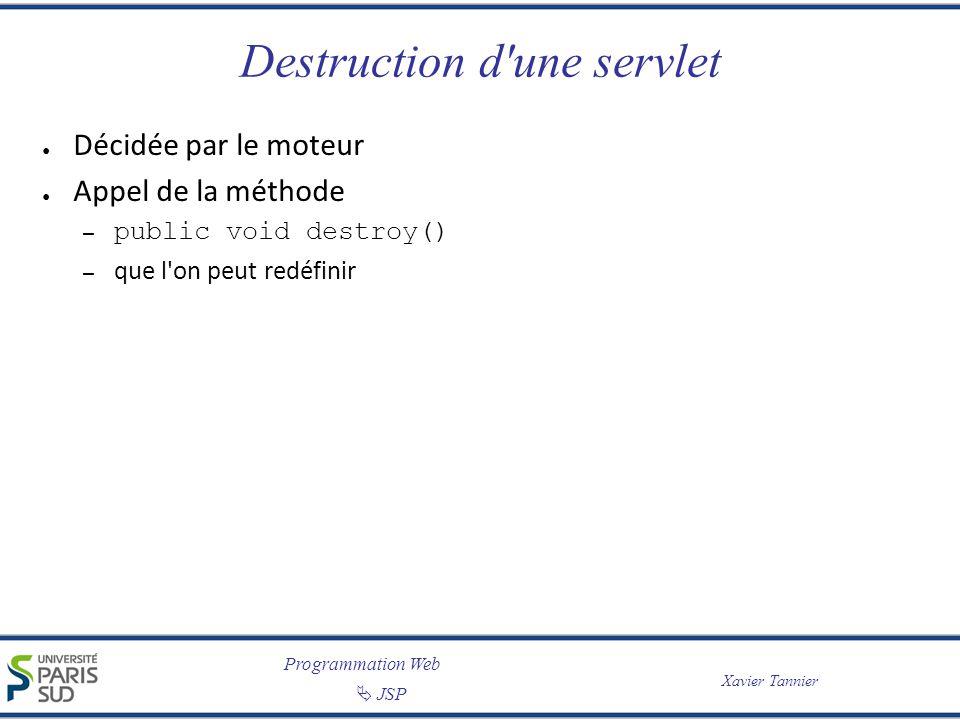 Programmation Web JSP Xavier Tannier Destruction d'une servlet Décidée par le moteur Appel de la méthode – public void destroy() – que l'on peut redéf
