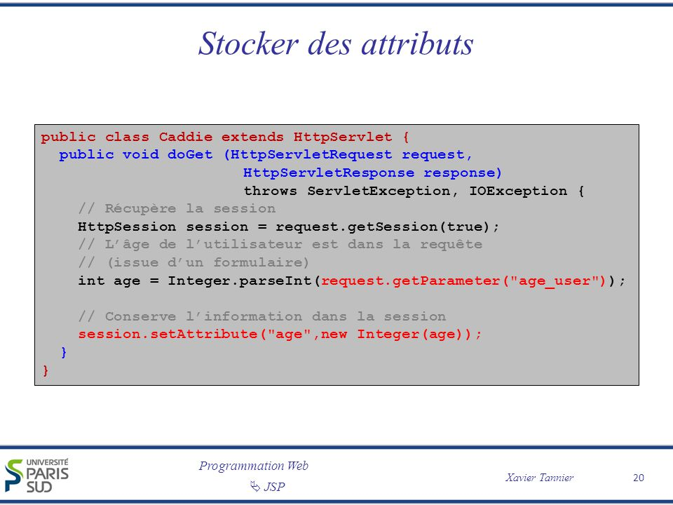 Programmation Web Xavier Tannier JSP 20 Stocker des attributs public class Caddie extends HttpServlet { public void doGet (HttpServletRequest request,