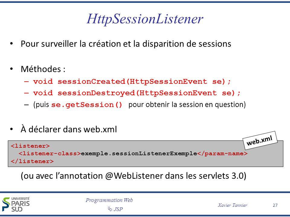 Programmation Web JSP Xavier Tannier HttpSessionListener Pour surveiller la création et la disparition de sessions Méthodes : – void sessionCreated(Ht