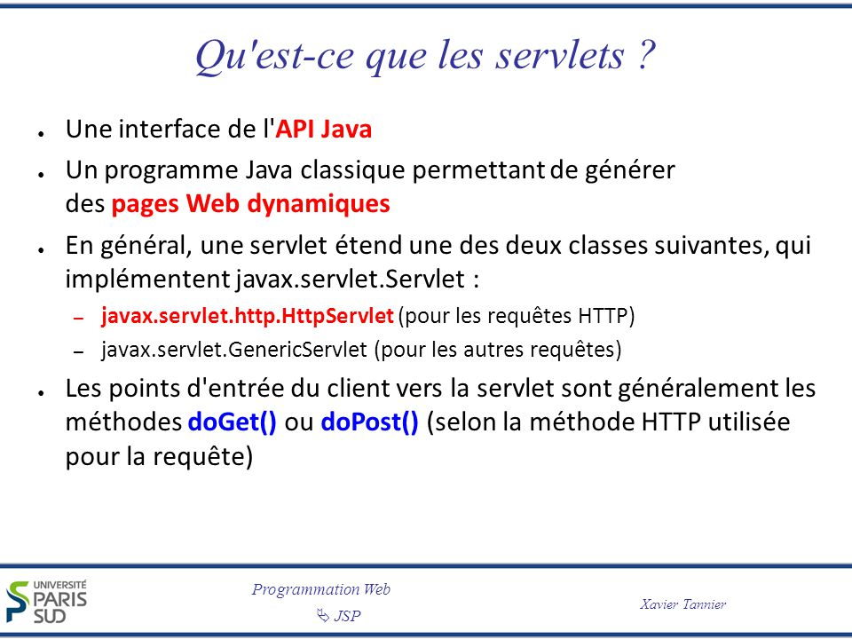 Programmation Web Xavier Tannier JSP Informations sur les entêtes de la requête import javax.servlet.*; import javax.servlet.http.*; import java.io.*; import java.util.*; public class ServeurInfo extends HttpServlet { public void doGet(HttpServletRequest req, HttpServletResponse res) throws ServletException, IOException { res.setContentType( text/plain ); // on produit du texte ASCII PrintWriter out = res.getWriter(); out.println( Affichage des informations sur les en-têtes de la requête ); Enumeration entetes = req.getHeaderNames(); while (entetes.hasMoreElements()) { String nomEntete = (String) entetes.nextElement(); out.println( à l entête + nomEntete + correspond la valeur + getHeader(nomEntete) + . ); }