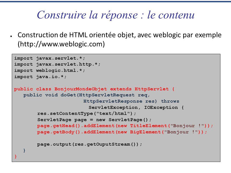 Construire la réponse : le contenu Construction de HTML orientée objet, avec weblogic par exemple (http://www.weblogic.com) import javax.servlet.*; im