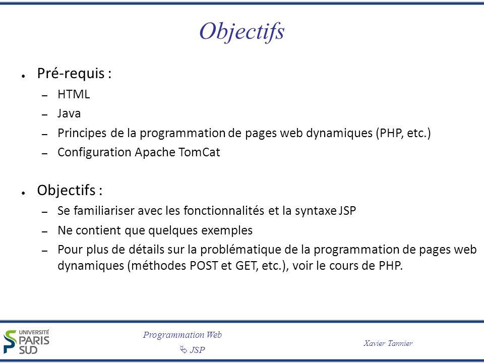 Programmation Web JSP Xavier Tannier Objectifs Pré-requis : – HTML – Java – Principes de la programmation de pages web dynamiques (PHP, etc.) – Configuration Apache TomCat Objectifs : – Se familiariser avec les fonctionnalités et la syntaxe JSP – Ne contient que quelques exemples – Pour plus de détails sur la problématique de la programmation de pages web dynamiques (méthodes POST et GET, etc.), voir le cours de PHP.