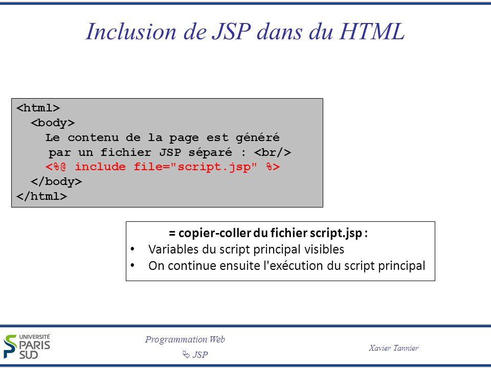Programmation Web JSP Xavier Tannier Inclusion de JSP dans du HTML Le contenu de la page est généré par un fichier JSP séparé : = copier-coller du fichier script.jsp : Variables du script principal visibles On continue ensuite l exécution du script principal