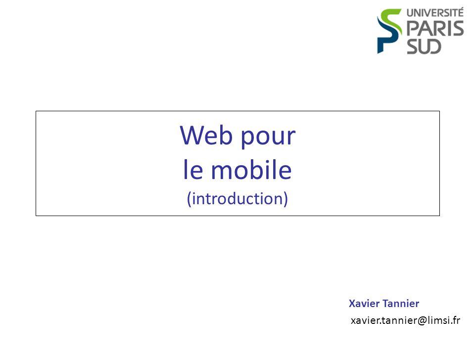 Programmation Web Mobile Xavier Tannier Appareils mobiles Les limitations des appareils mobiles – La taille des écrans – La puissance de processeurs – La taille de la mémoire embarquée – La lenteur de la connexion Un site Web pour mobiles doit être léger .