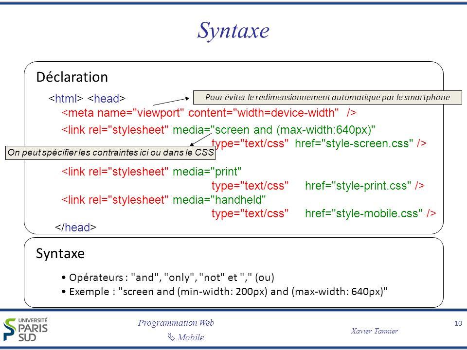 Programmation Web Xavier Tannier Mobile Syntaxe 10 Déclaration Syntaxe Opérateurs : and , only , not et , (ou) Exemple : screen and (min-width: 200px) and (max-width: 640px) Pour éviter le redimensionnement automatique par le smartphone On peut spécifier les contraintes ici ou dans le CSS