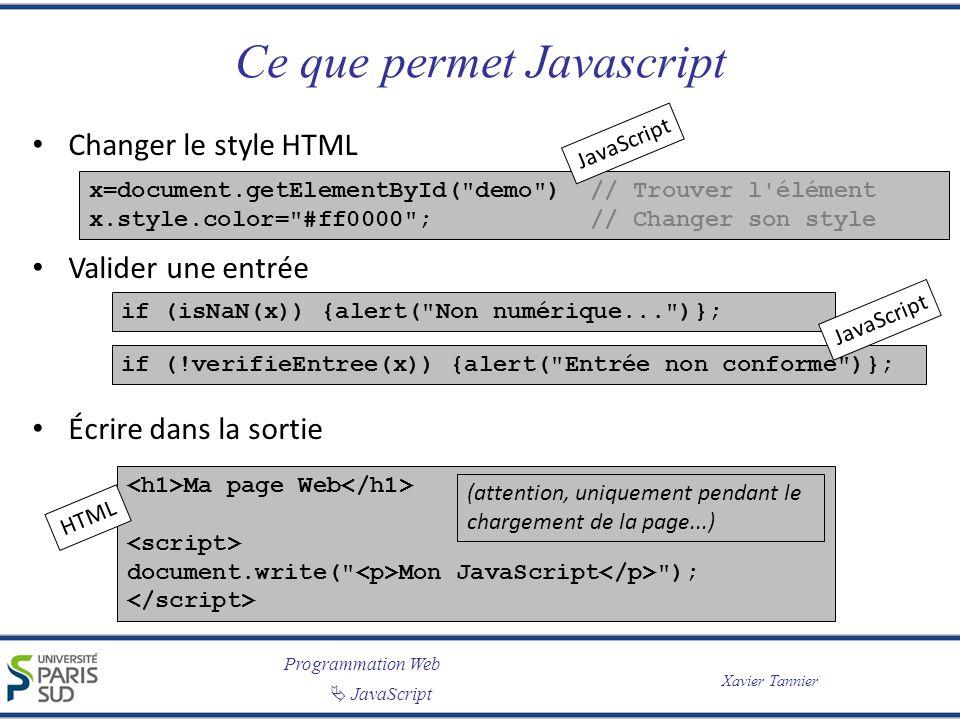 Programmation Web JavaScript Xavier Tannier Ce que permet Javascript Changer le style HTML Valider une entrée Écrire dans la sortie x=document.getElementById( demo ) // Trouver l élément x.style.color= #ff0000 ; // Changer son style if (isNaN(x)) {alert( Non numérique... )}; if (!verifieEntree(x)) {alert( Entrée non conforme )}; Ma page Web document.write( Mon JavaScript ); (attention, uniquement pendant le chargement de la page...) HTML JavaScript