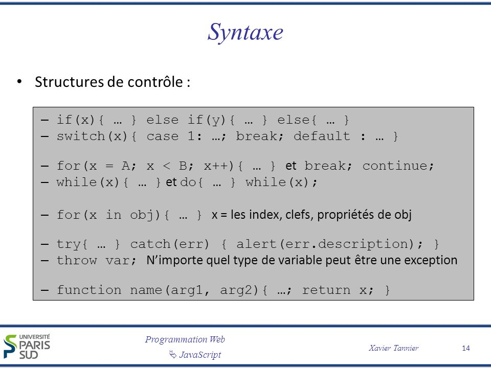 Programmation Web JavaScript Xavier Tannier Syntaxe Structures de contrôle : – if(x){ … } else if(y){ … } else{ … } – switch(x){ case 1: …; break; def
