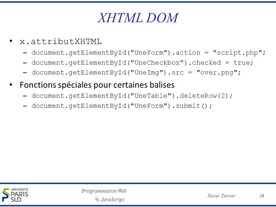 Programmation Web JavaScript Xavier Tannier XHTML DOM x.attributXHTML – document.getElementById( UneForm ).action = script.php ; – document.getElementById( UneCheckbox ).checked = true; – document.getElementById( UneImg ).src = over.png ; Fonctions spéciales pour certaines balises – document.getElementById( UneTable ).deleteRow(2); – document.getElementById( UneForm ).submit(); 28