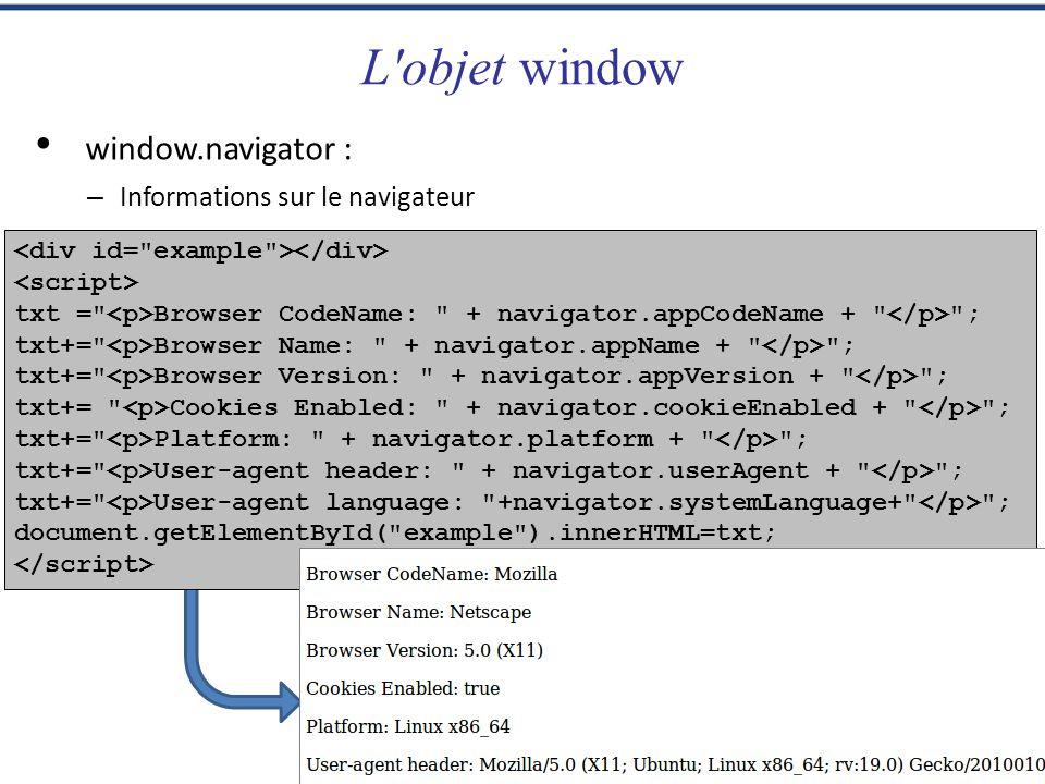 L objet window txt = Browser CodeName: + navigator.appCodeName + ; txt+= Browser Name: + navigator.appName + ; txt+= Browser Version: + navigator.appVersion + ; txt+= Cookies Enabled: + navigator.cookieEnabled + ; txt+= Platform: + navigator.platform + ; txt+= User-agent header: + navigator.userAgent + ; txt+= User-agent language: +navigator.systemLanguage+ ; document.getElementById( example ).innerHTML=txt; window.navigator : – Informations sur le navigateur