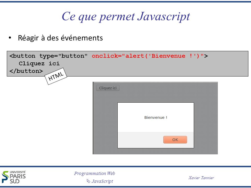 Programmation Web JavaScript Xavier Tannier XHTML DOM x.attributXHTML – document.getElementById( UneForm ).action = script.php ; – document.getElementById( UneCheckbox ).checked = true; – document.getElementById( UneImg ).src = over.png ; Fonctions spéciales pour certaines balises – document.getElementById( UneTable ).deleteRow(2); – document.getElementById( UneForm ).submit(); 28