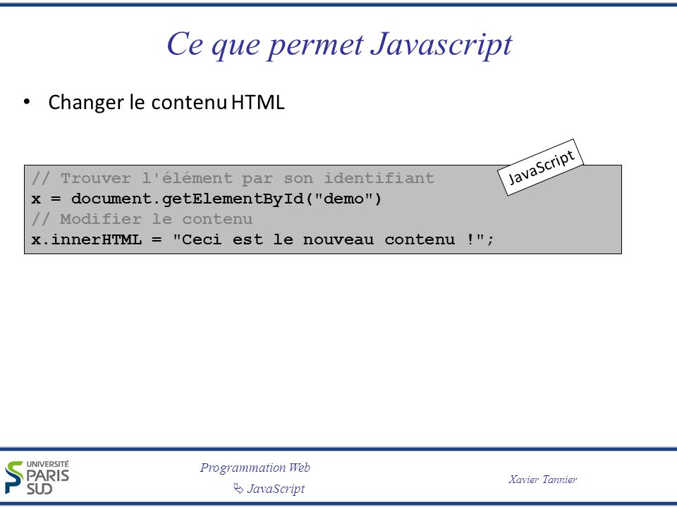 Programmation Web JavaScript Xavier Tannier Ce que permet Javascript Changer le contenu HTML // Trouver l'élément par son identifiant x = document.get